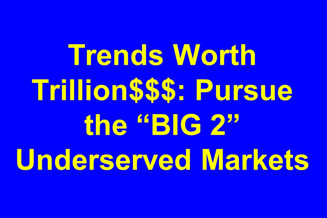 Trends Worth Trillion$$$: Pursue the BIG 2 Underserved Markets