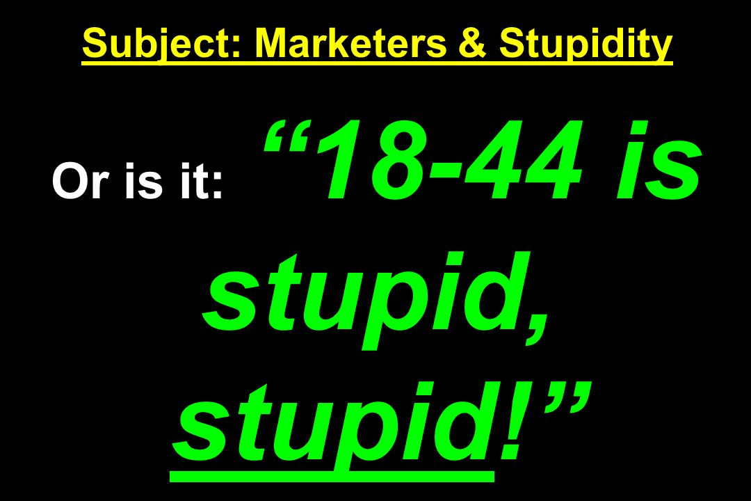 Subject: Marketers & Stupidity Or is it: 18-44 is stupid, stupid!