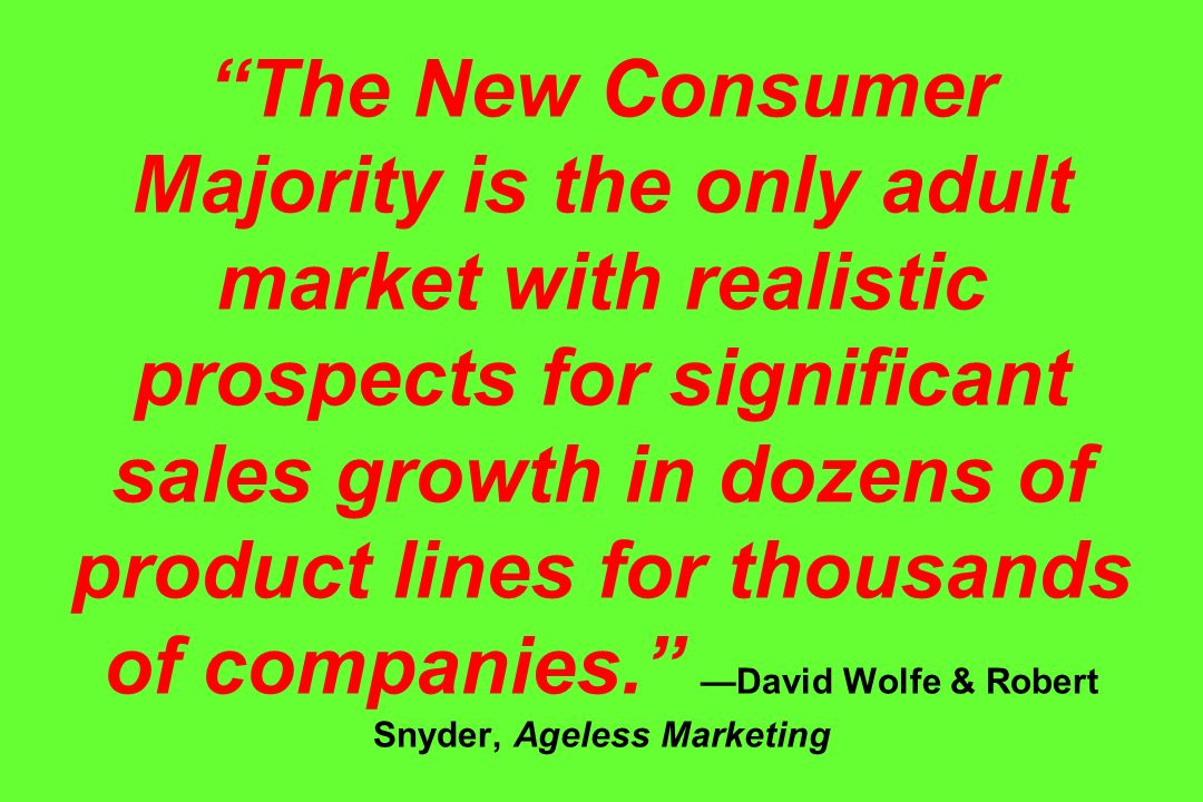 The New Consumer Majority is the only adult market with realistic prospects for significant sales growth in dozens of product lines for thousands of companies. —David Wolfe & Robert Snyder, Ageless Marketing