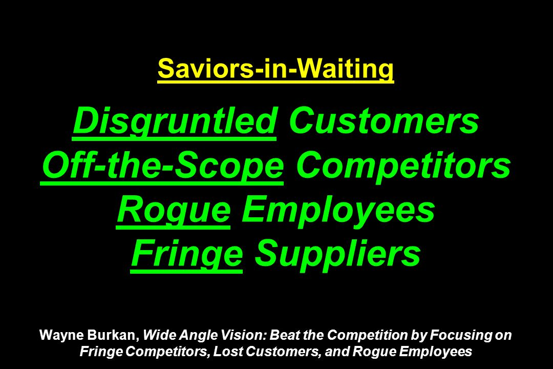 Saviors-in-Waiting Disgruntled Customers Off-the-Scope Competitors Rogue Employees Fringe Suppliers Wayne Burkan, Wide Angle Vision: Beat the Competition by Focusing on Fringe Competitors, Lost Customers, and Rogue Employees
