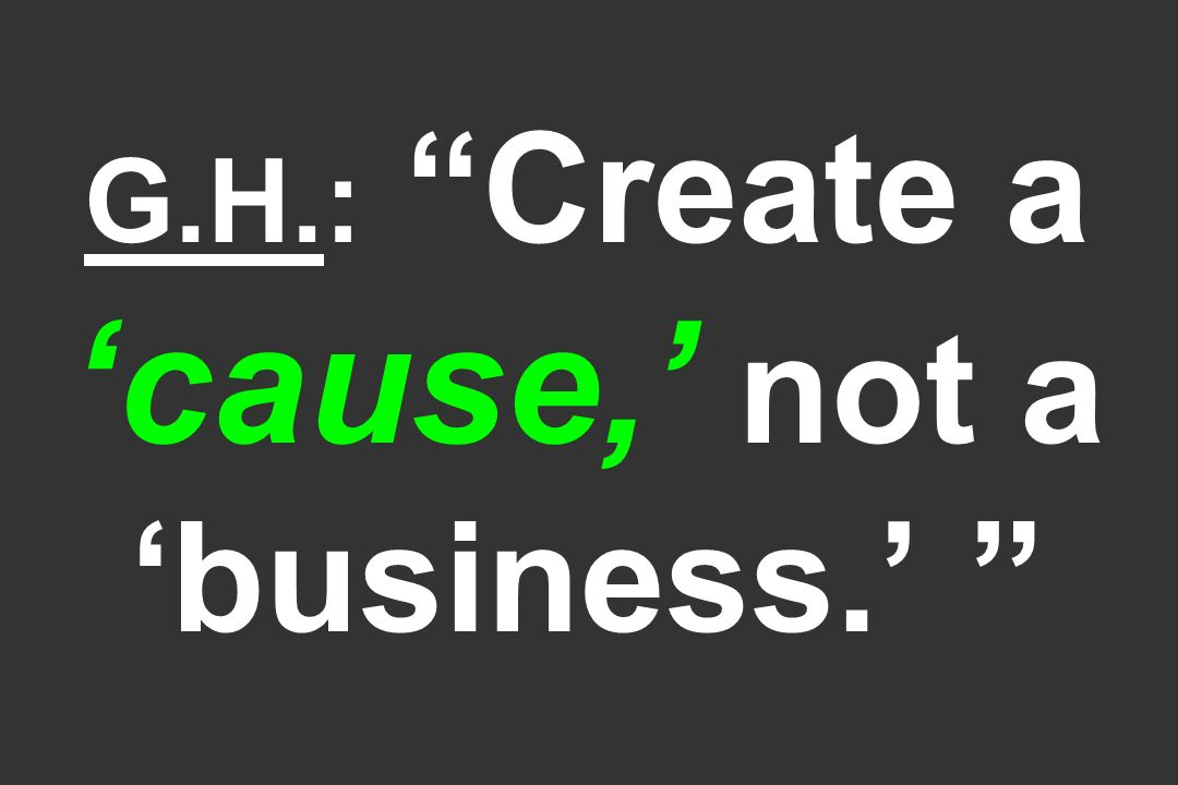 G.H.: Create a 'cause,' not a 'business.'