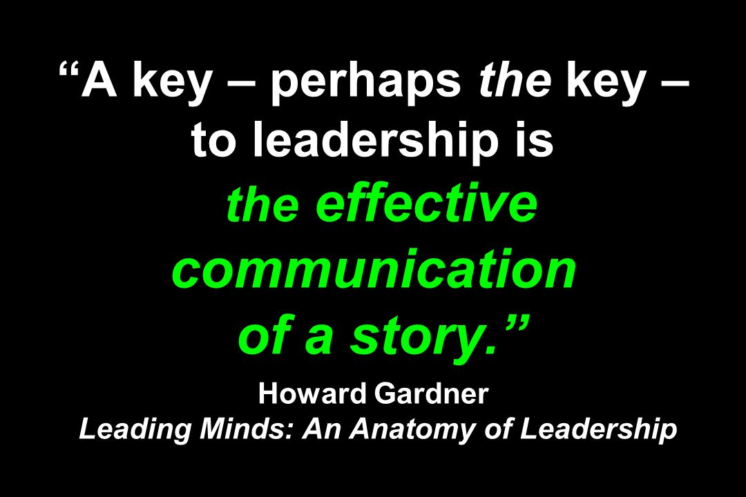 A key – perhaps the key – to leadership is the effective communication of a story. Howard Gardner Leading Minds: An Anatomy of Leadership