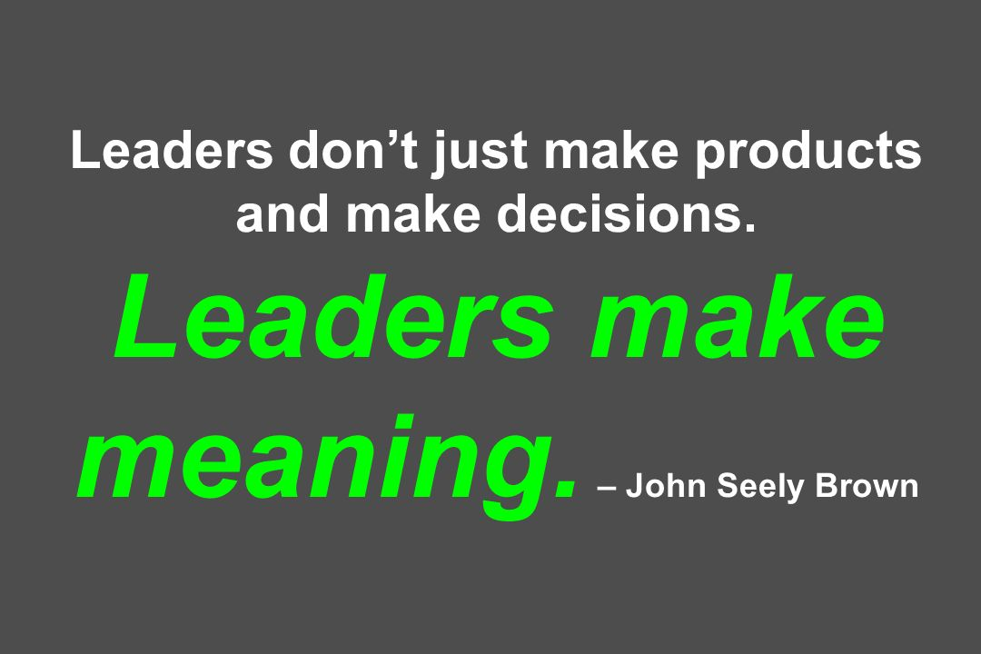 Leaders don't just make products and make decisions