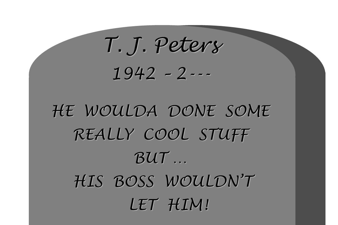 T. J. Peters 1942 – 2--- HE WOULDA DONE SOME REALLY COOL STUFF BUT … HIS BOSS WOULDN'T LET HIM!