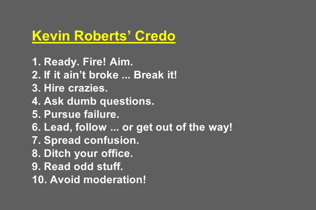 Kevin Roberts' Credo 1. Ready. Fire. Aim. 2. If it ain't broke