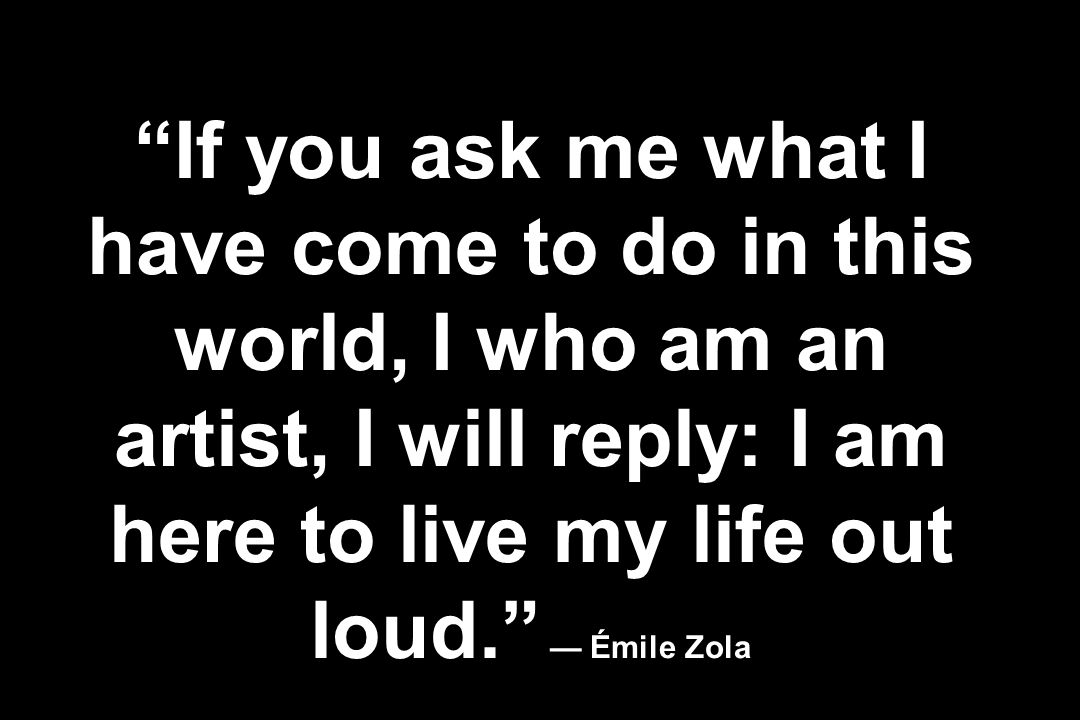 If you ask me what I have come to do in this world, I who am an artist, I will reply: I am here to live my life out loud. — Émile Zola