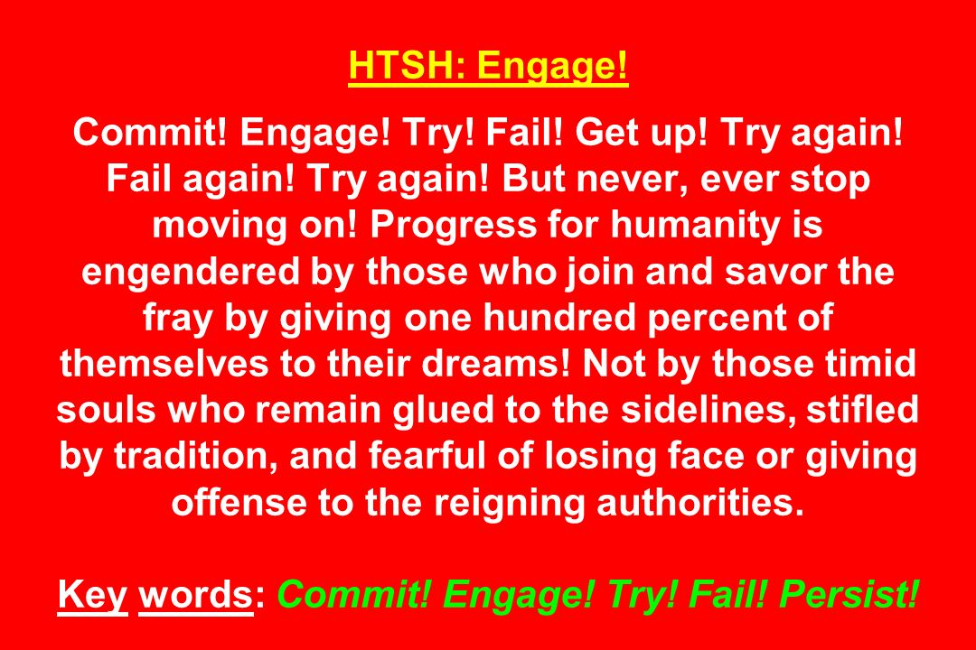 HTSH: Engage. Commit. Engage. Try. Fail. Get up. Try again. Fail again