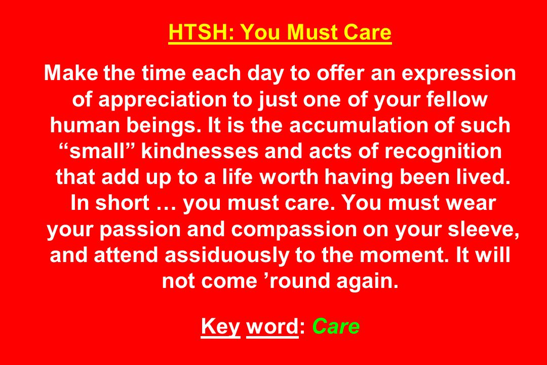 HTSH: You Must Care Make the time each day to offer an expression of appreciation to just one of your fellow human beings.