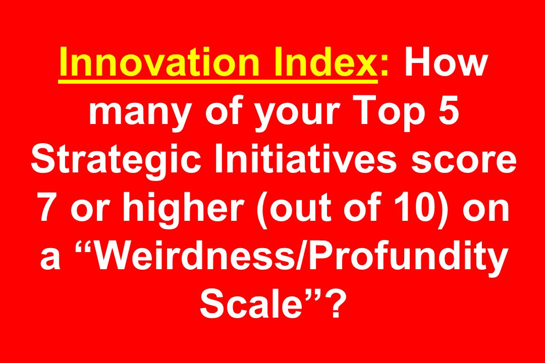 Innovation Index: How many of your Top 5 Strategic Initiatives score 7 or higher (out of 10) on a Weirdness/Profundity Scale