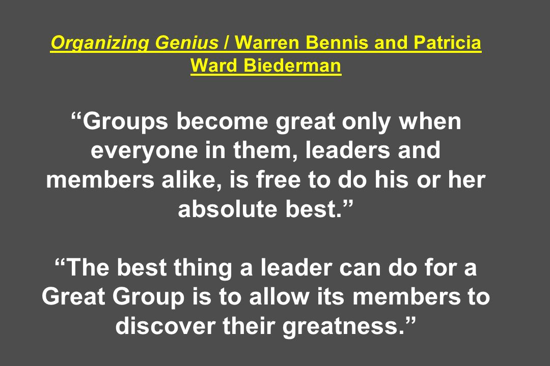 Organizing Genius / Warren Bennis and Patricia Ward Biederman Groups become great only when everyone in them, leaders and members alike, is free to do his or her absolute best. The best thing a leader can do for a Great Group is to allow its members to discover their greatness.