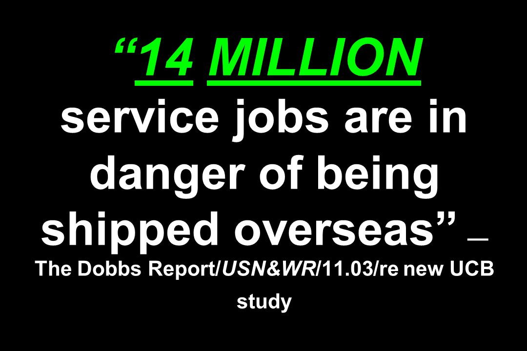14 MILLION service jobs are in danger of being shipped overseas —The Dobbs Report/USN&WR/11.03/re new UCB study