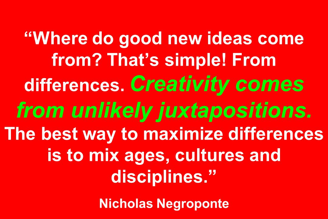 Where do good new ideas come from. That's simple. From differences