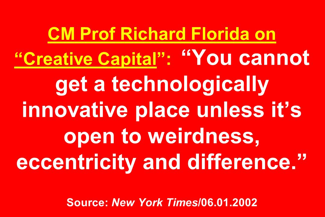CM Prof Richard Florida on Creative Capital : You cannot get a technologically innovative place unless it's open to weirdness, eccentricity and difference. Source: New York Times/06.01.2002