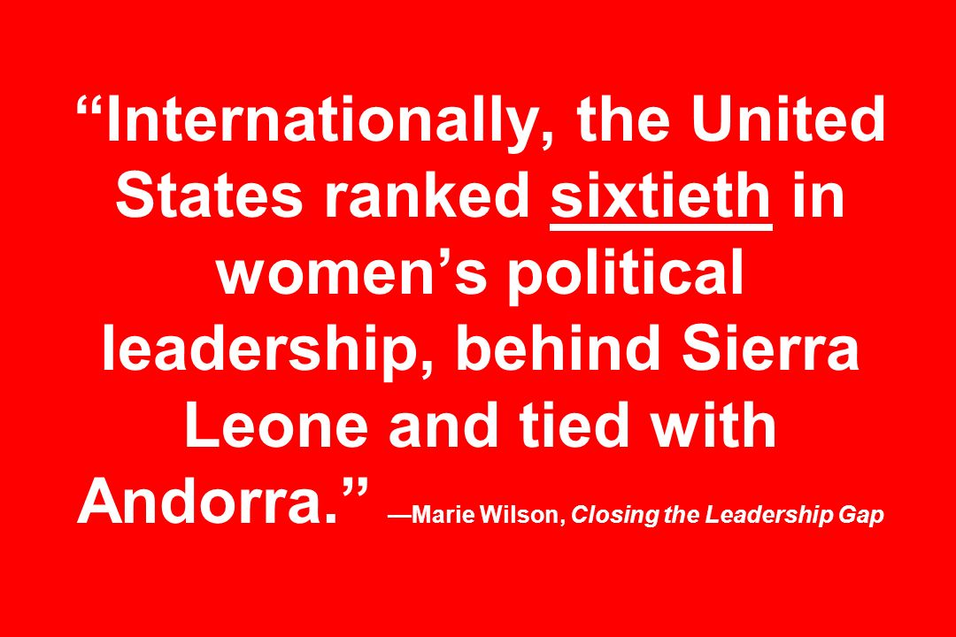 Internationally, the United States ranked sixtieth in women's political leadership, behind Sierra Leone and tied with Andorra. —Marie Wilson, Closing the Leadership Gap