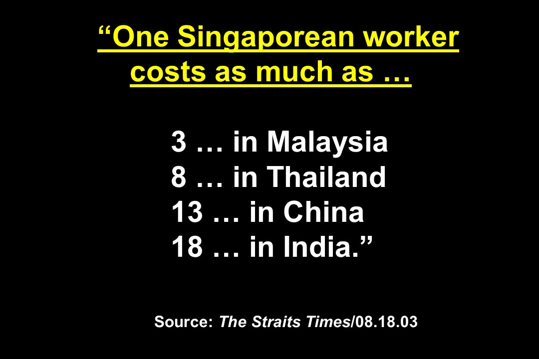 One Singaporean worker costs as much as … 3 … in Malaysia 8 … in Thailand 13 … in China 18 … in India. Source: The Straits Times/