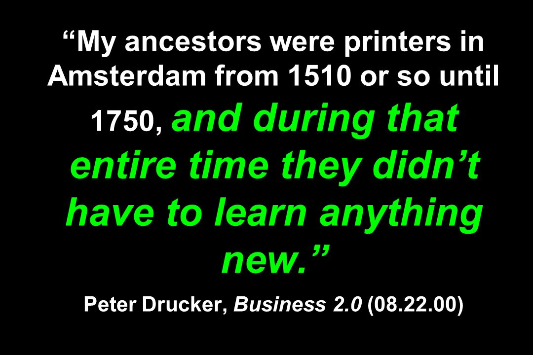 My ancestors were printers in Amsterdam from 1510 or so until 1750, and during that entire time they didn't have to learn anything new. Peter Drucker, Business 2.0 ( )