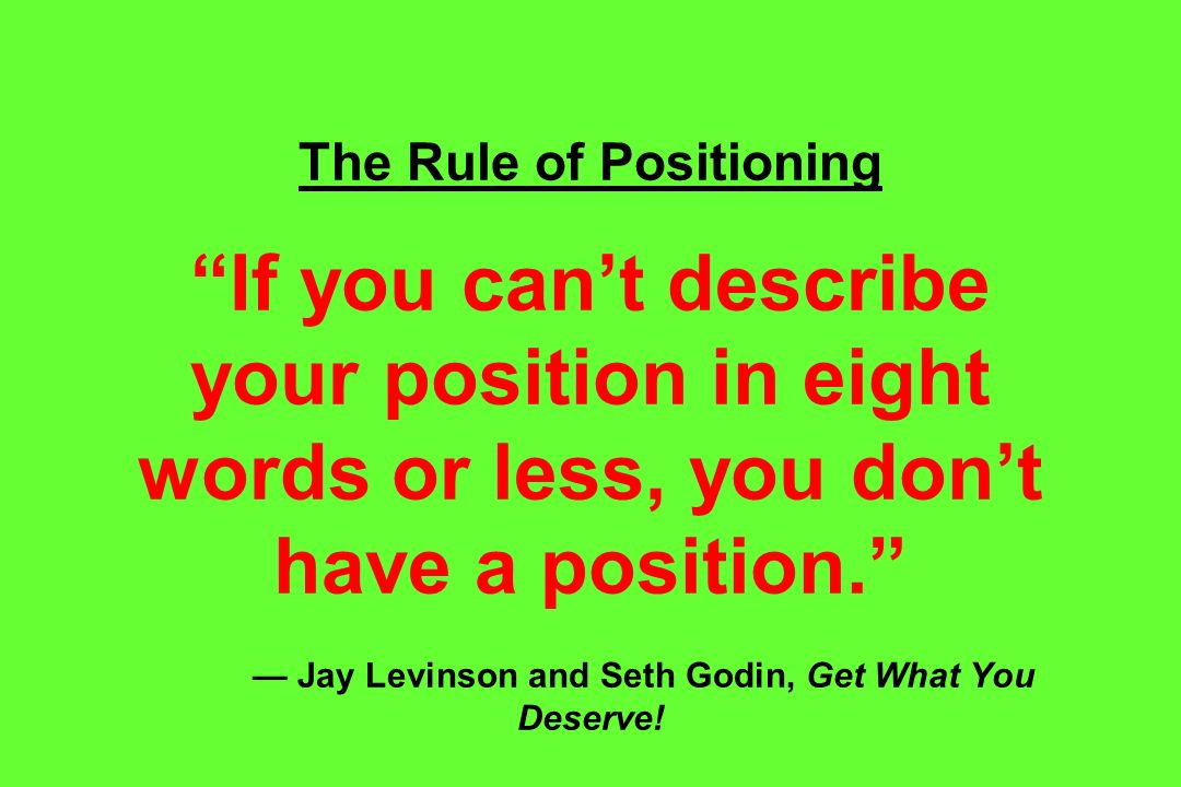 The Rule of Positioning If you can't describe your position in eight words or less, you don't have a position. — Jay Levinson and Seth Godin, Get What You Deserve!