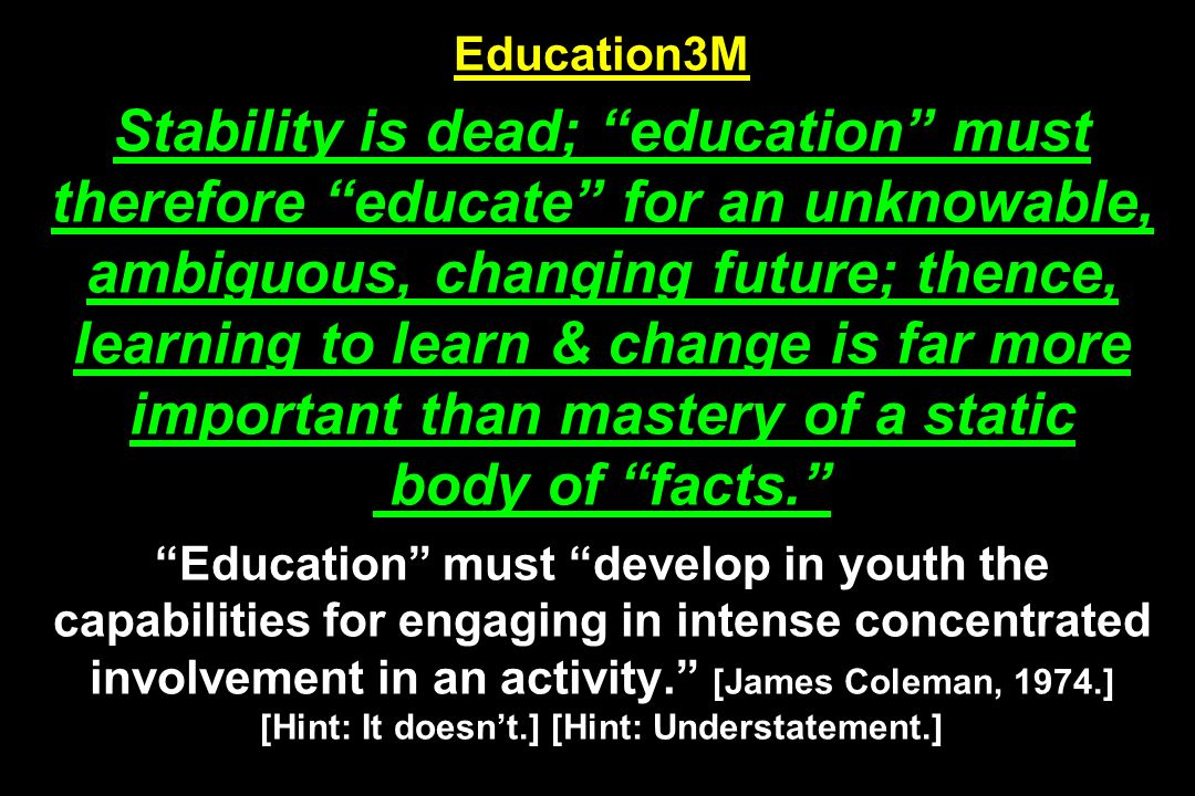 Education3M Stability is dead; education must therefore educate for an unknowable, ambiguous, changing future; thence, learning to learn & change is far more important than mastery of a static body of facts. Education must develop in youth the capabilities for engaging in intense concentrated involvement in an activity. [James Coleman, 1974.] [Hint: It doesn't.] [Hint: Understatement.]