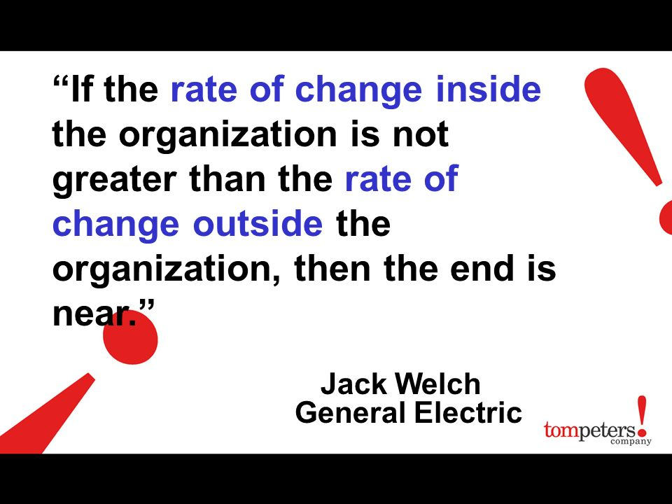 If the rate of change inside the organization is not greater than the rate of change outside the organization, then the end is near.