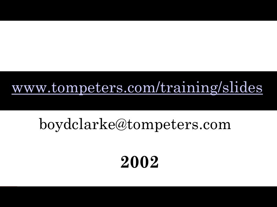 www.tompeters.com/training/slides boydclarke@tompeters.com 2002