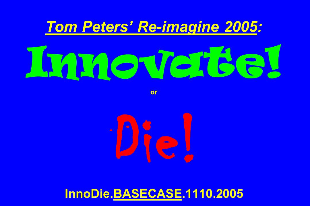 Tom Peters' Re-imagine 2005: Innovate. or Die. InnoDie. BASECASE. 1110