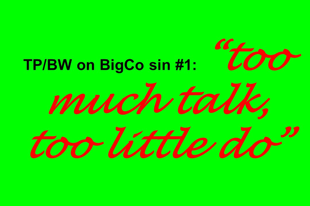 TP/BW on BigCo sin #1: too much talk, too little do