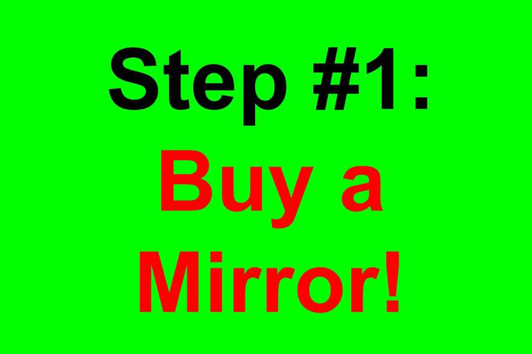 Step #1: Buy a Mirror!