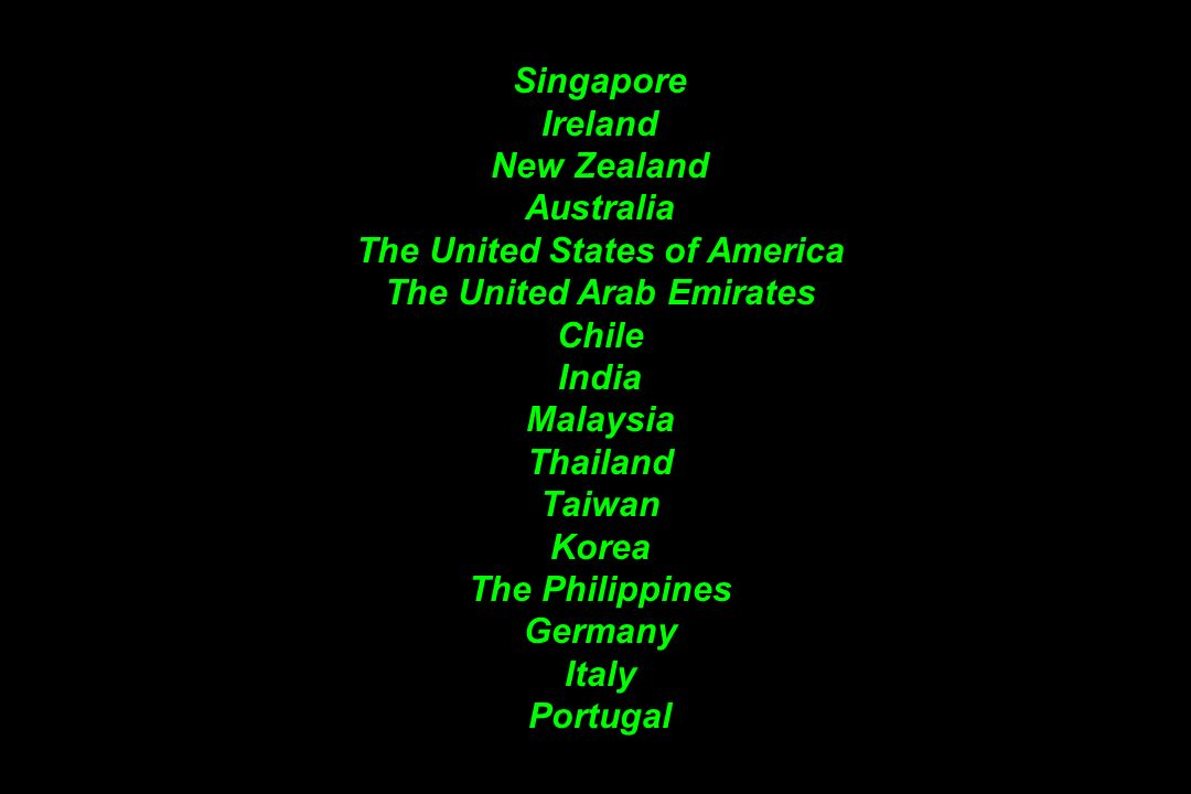 Singapore Ireland New Zealand Australia The United States of America The United Arab Emirates Chile India Malaysia Thailand Taiwan Korea The Philippines Germany Italy Portugal