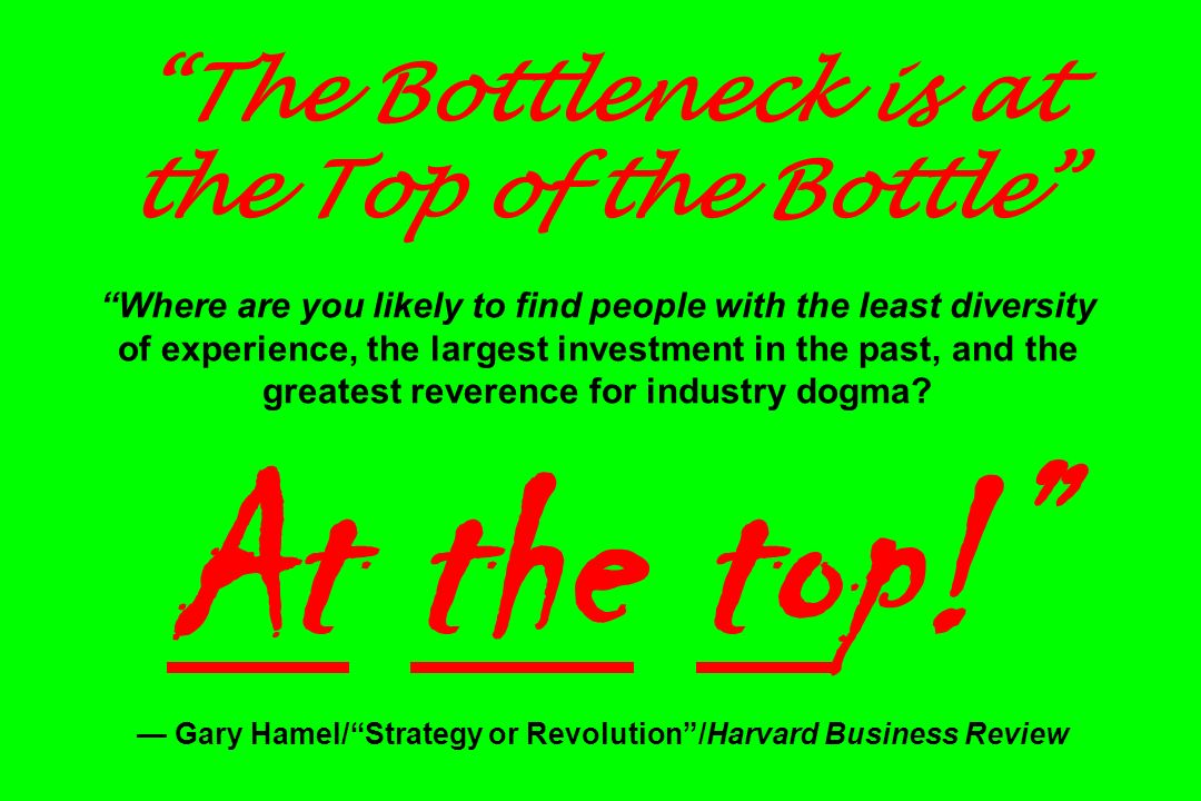The Bottleneck is at the Top of the Bottle Where are you likely to find people with the least diversity of experience, the largest investment in the past, and the greatest reverence for industry dogma.