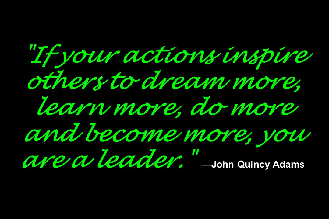 If your actions inspire others to dream more, learn more, do more and become more, you are a leader. —John Quincy Adams