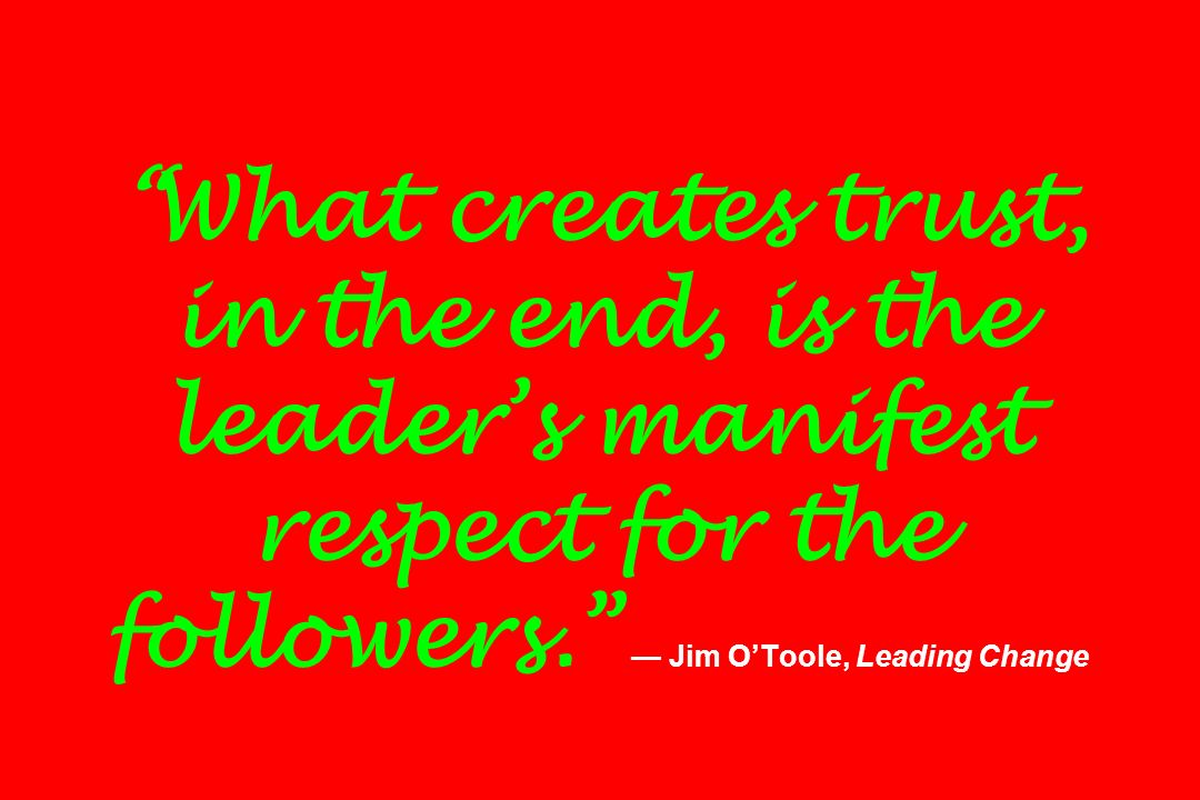 What creates trust, in the end, is the leader's manifest respect for the followers. — Jim O'Toole, Leading Change