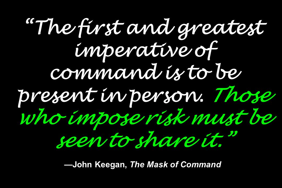 The first and greatest imperative of command is to be present in person.