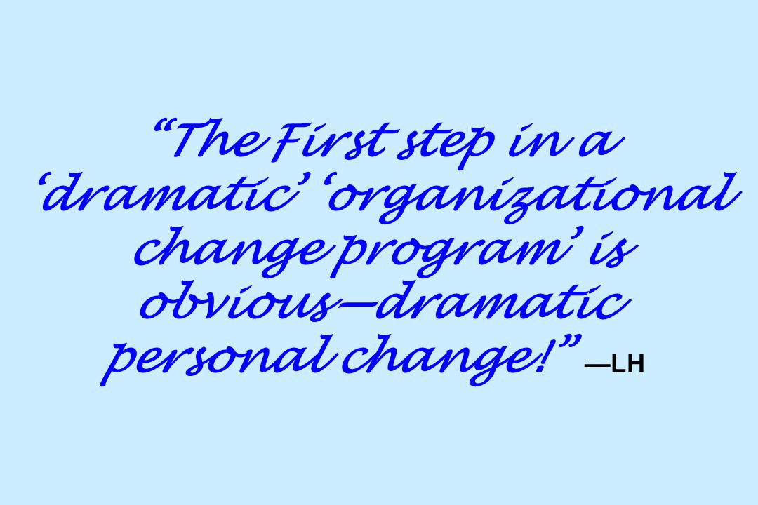 The First step in a 'dramatic' 'organizational change program' is obvious—dramatic personal change! —LH