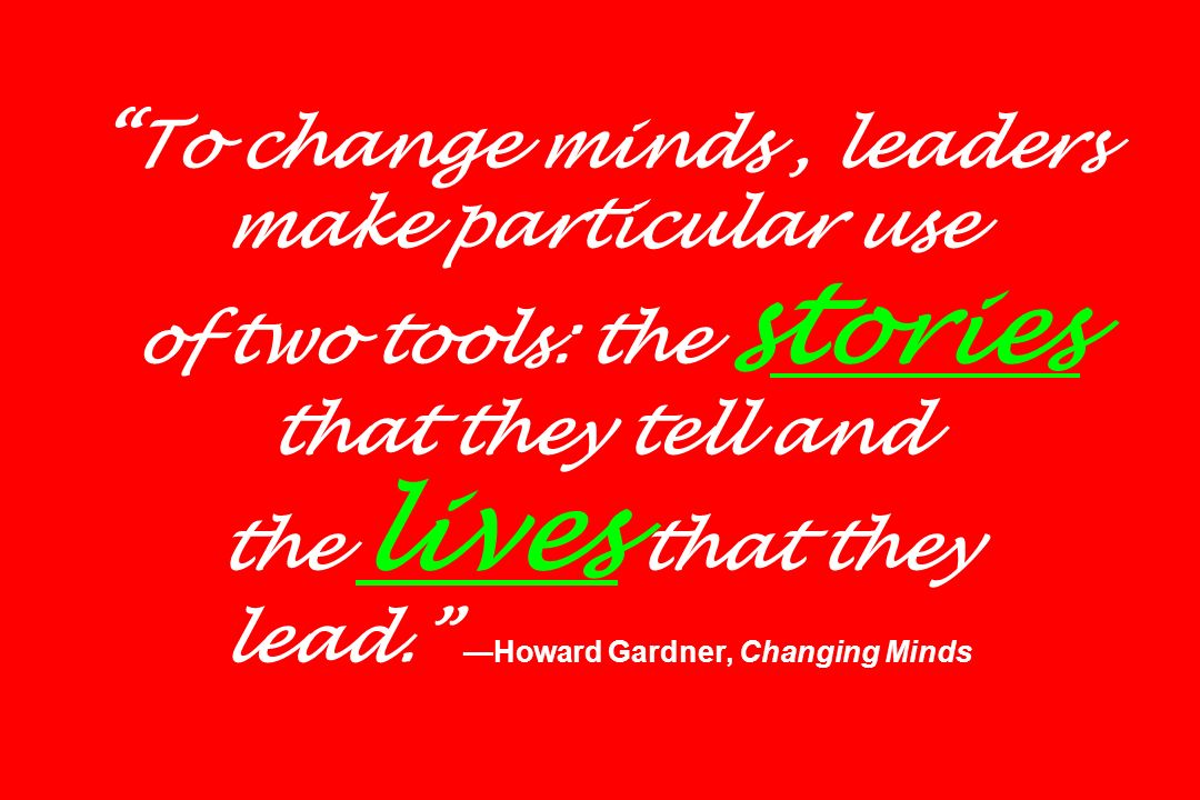 To change minds , leaders make particular use of two tools: the stories that they tell and the lives that they lead. —Howard Gardner, Changing Minds