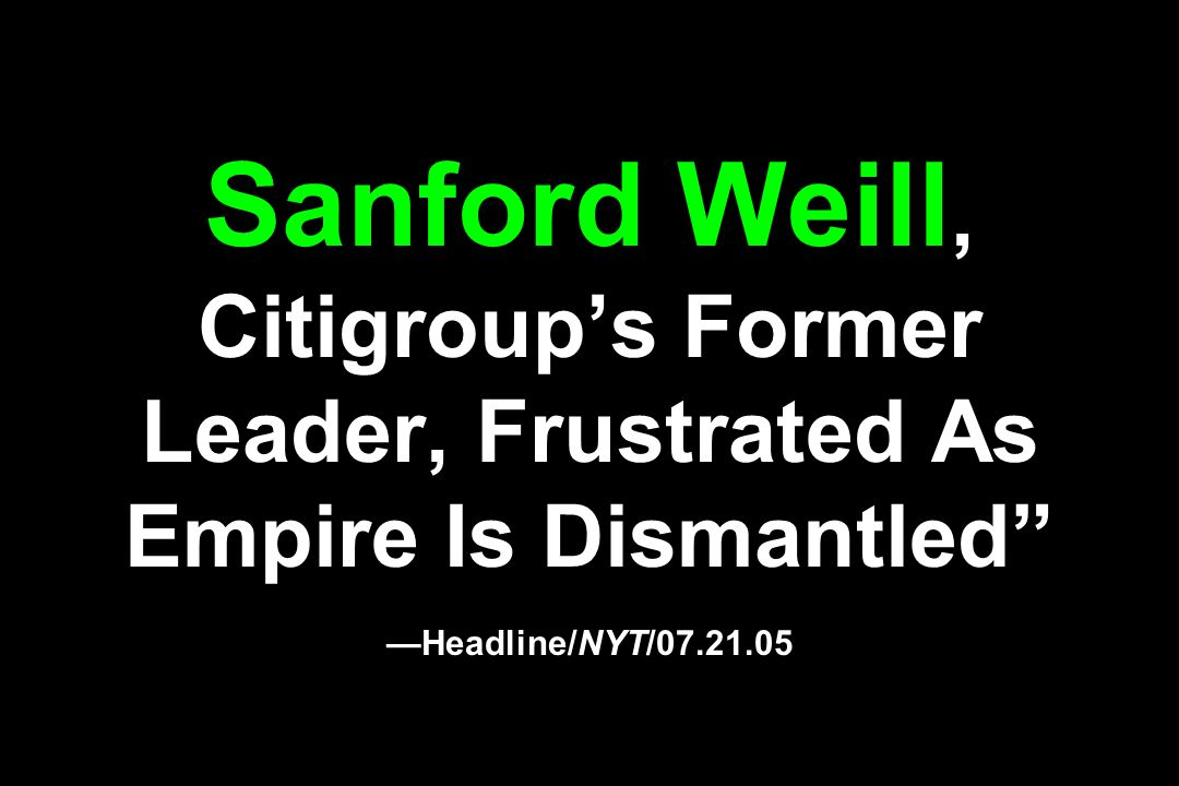 Sanford Weill, Citigroup's Former Leader, Frustrated As Empire Is Dismantled —Headline/NYT/