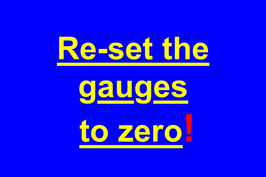 Re-set the gauges to zero!