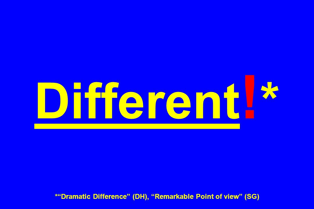 Different!* * Dramatic Difference (DH), Remarkable Point of view (SG)