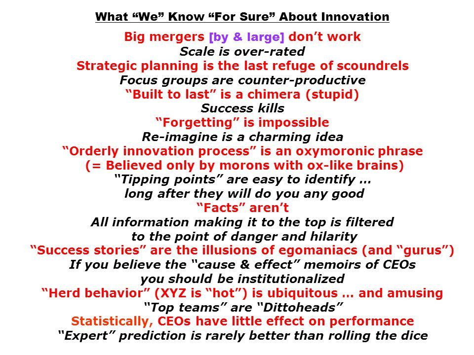 What We Know For Sure About Innovation Big mergers [by & large] don't work Scale is over-rated Strategic planning is the last refuge of scoundrels Focus groups are counter-productive Built to last is a chimera (stupid) Success kills Forgetting is impossible Re-imagine is a charming idea Orderly innovation process is an oxymoronic phrase (= Believed only by morons with ox-like brains) Tipping points are easy to identify … long after they will do you any good Facts aren't All information making it to the top is filtered to the point of danger and hilarity Success stories are the illusions of egomaniacs (and gurus ) If you believe the cause & effect memoirs of CEOs you should be institutionalized Herd behavior (XYZ is hot ) is ubiquitous … and amusing Top teams are Dittoheads Statistically, CEOs have little effect on performance Expert prediction is rarely better than rolling the dice