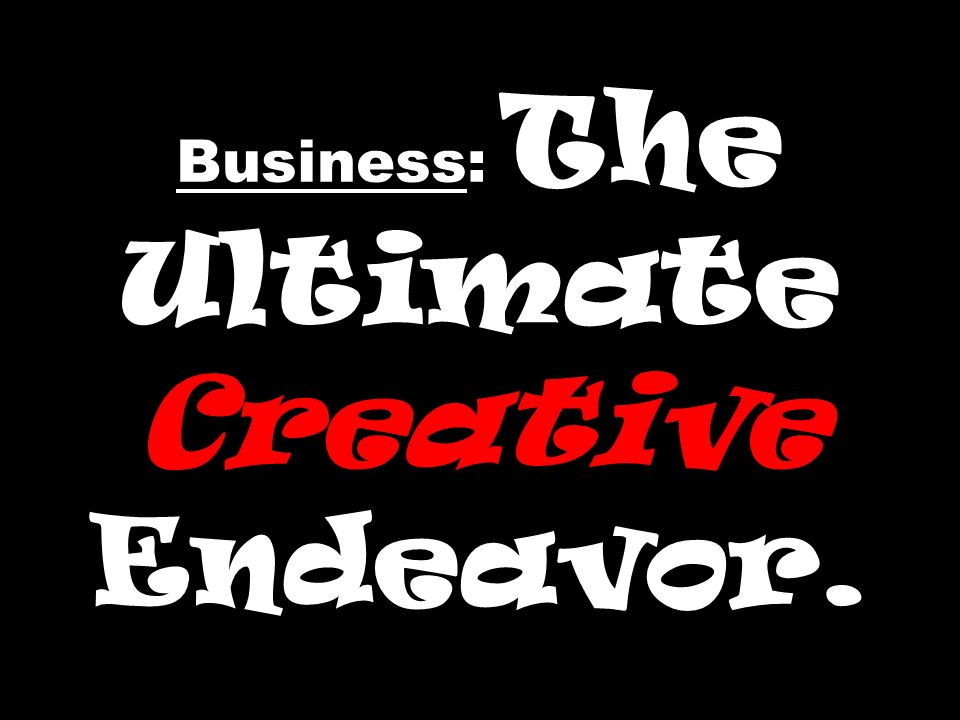 Business: The Ultimate Creative Endeavor.