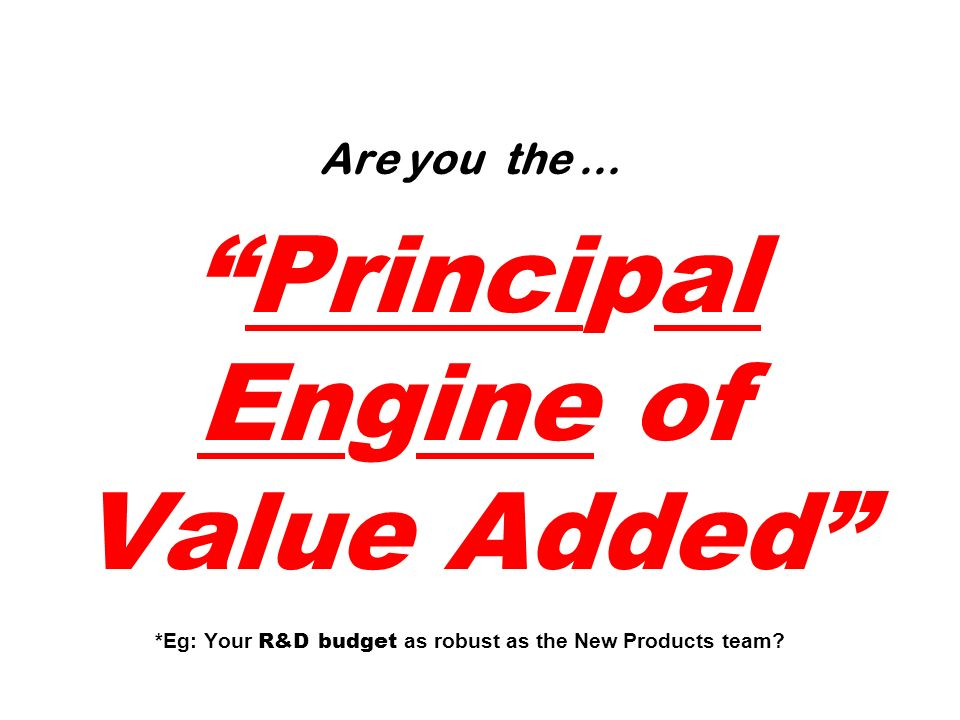 Are you the … Principal Engine of Value Added