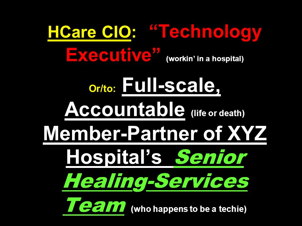 HCare CIO: Technology Executive (workin' in a hospital) Or/to: Full-scale, Accountable (life or death) Member-Partner of XYZ Hospital's Senior Healing-Services Team (who happens to be a techie)