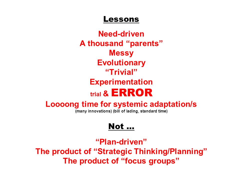 Lessons Need-driven A thousand parents Messy Evolutionary Trivial Experimentation trial & ERROR Loooong time for systemic adaptation/s (many innovations) (bill of lading, standard time) Not … Plan-driven The product of Strategic Thinking/Planning The product of focus groups