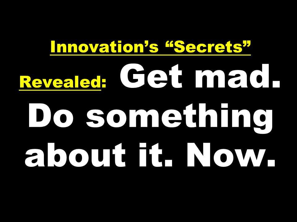 Innovation's Secrets Revealed: Get mad. Do something about it. Now.