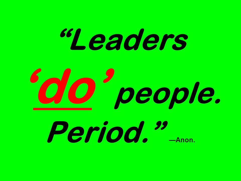 Leaders 'do' people. Period. —Anon.