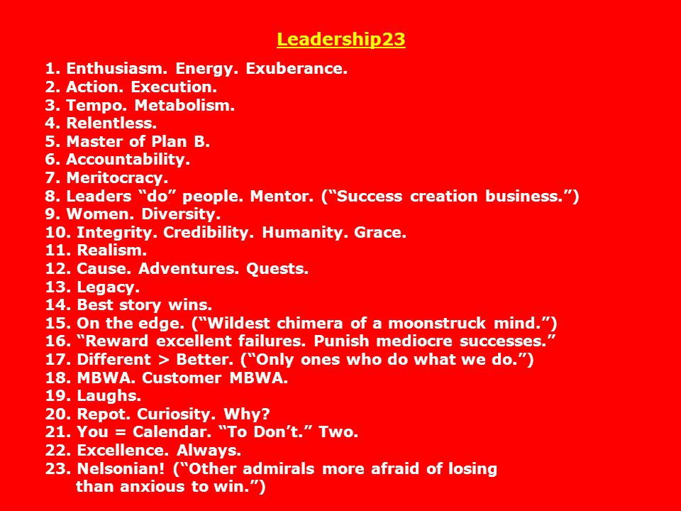 Leadership23 1. Enthusiasm. Energy. Exuberance. 2. Action. Execution. 3. Tempo. Metabolism. 4. Relentless. 5. Master of Plan B. 6. Accountability. 7. Meritocracy. 8. Leaders do people. Mentor. ( Success creation business. ) 9. Women. Diversity. 10. Integrity. Credibility. Humanity. Grace. 11. Realism. 12. Cause. Adventures. Quests. 13. Legacy. 14. Best story wins. 15. On the edge. ( Wildest chimera of a moonstruck mind. )