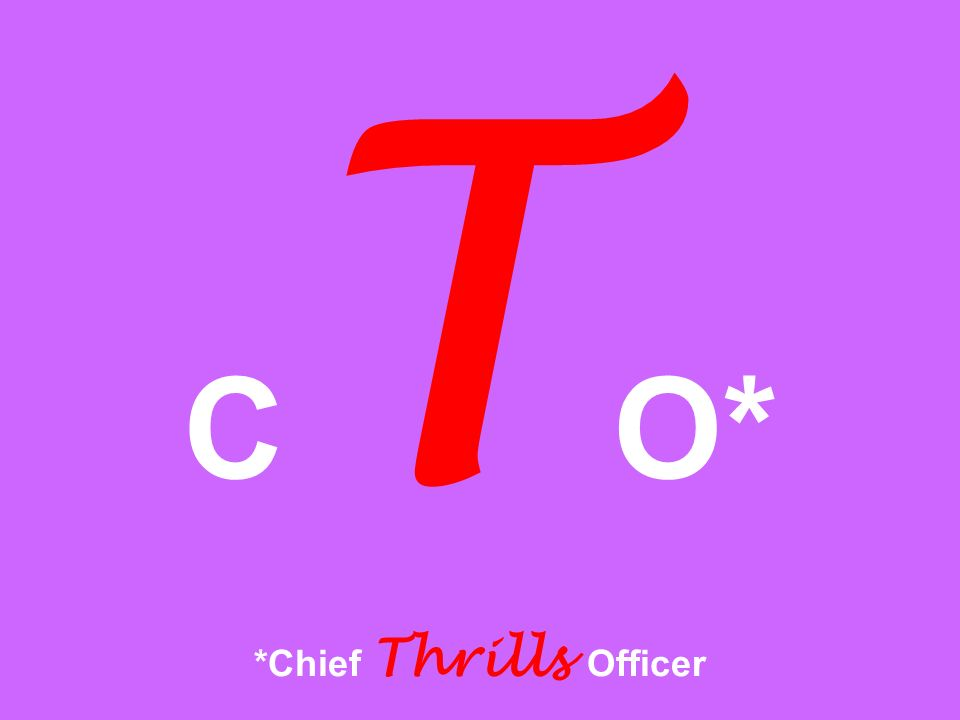 CTO* *Chief Thrills Officer