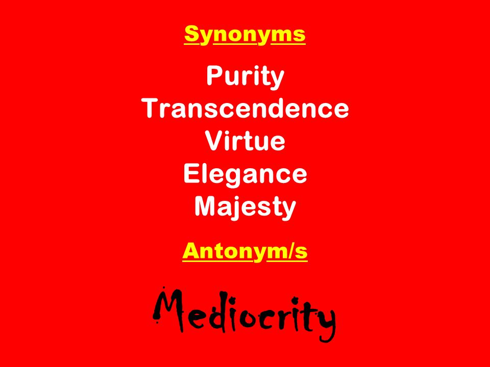 Synonyms Purity Transcendence Virtue Elegance Majesty Antonym/s Mediocrity