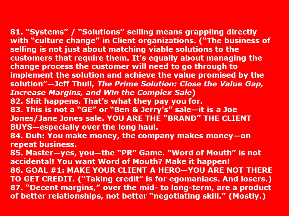 81. Systems / Solutions selling means grappling directly with culture change in Client organizations. ( The business of selling is not just about matching viable solutions to the customers that require them. It's equally about managing the change process the customer will need to go through to implement the solution and achieve the value promised by the solution —Jeff Thull, The Prime Solution: Close the Value Gap, Increase Margins, and Win the Complex Sale)
