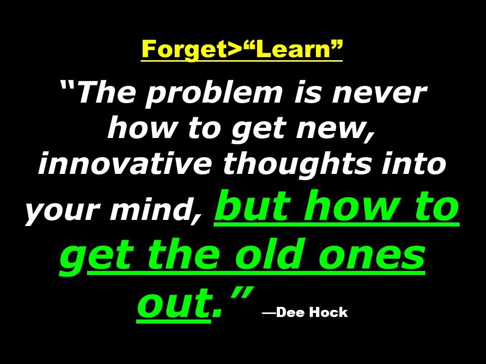 Forget> Learn The problem is never how to get new, innovative thoughts into your mind, but how to get the old ones out. —Dee Hock