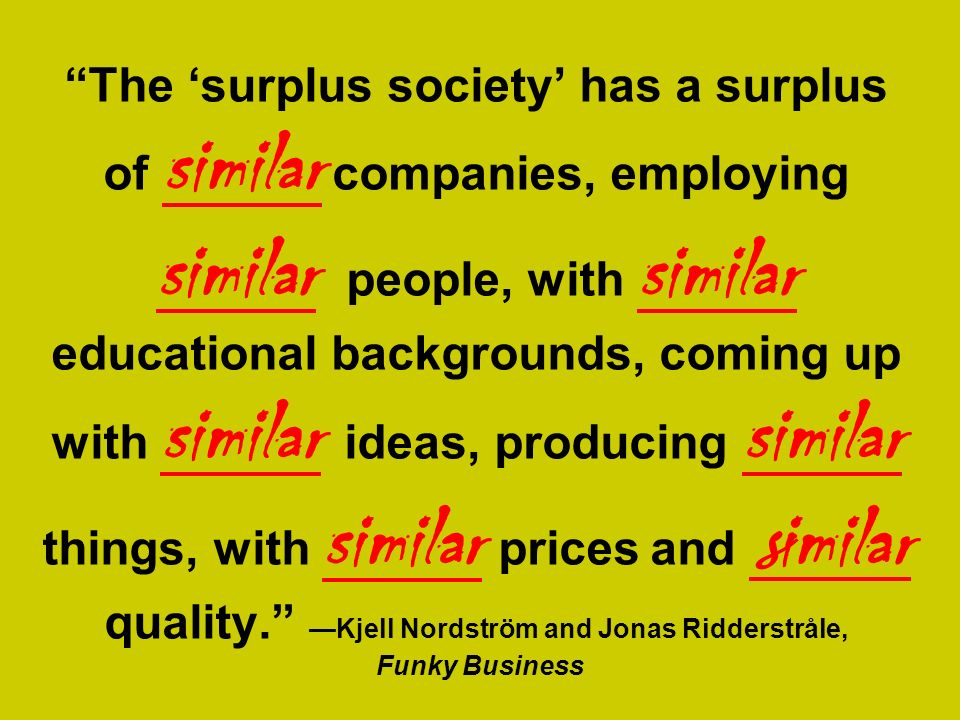 The 'surplus society' has a surplus of similar companies, employing similar people, with similar educational backgrounds, coming up with similar ideas, producing similar things, with similar prices and similar quality. —Kjell Nordström and Jonas Ridderstråle, Funky Business